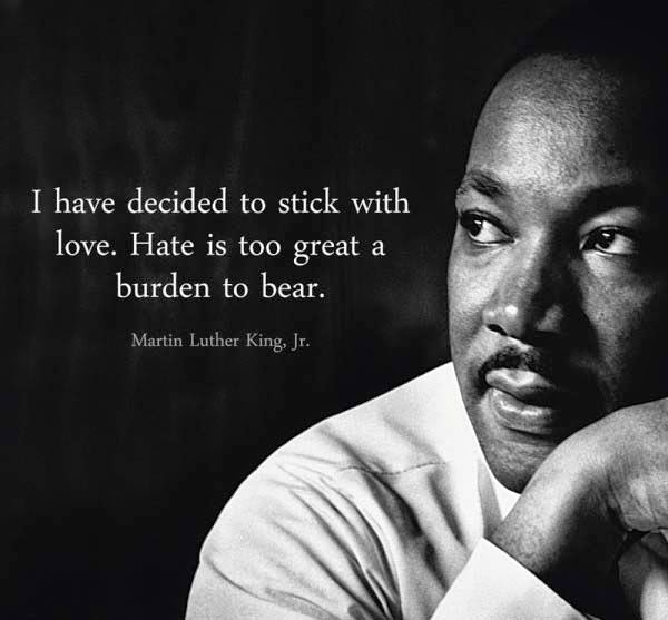 Martin Luther King Jr, I have decided to love. Hate is too great a burden to bear.